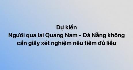 Dự kiến người qua lại Quảng Nam - Đà Nẵng không cần giấy xét nghiệm nếu tiêm đủ liều